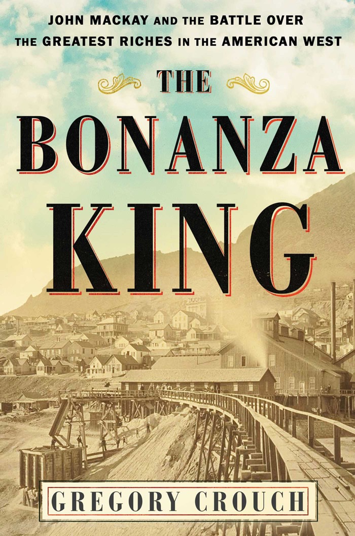 The Bonanza King: John Mackay and the Battle Over the Greatest Riches in the American West!